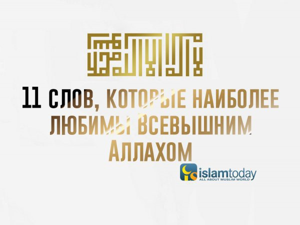 11 слов, которые наиболее любимы Всевышним Аллахом