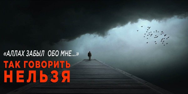 Почему нельзя говорить: «Аллах забыл обо мне»?